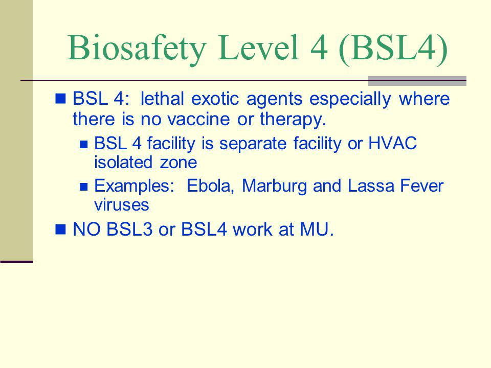Biosafety Level 4 (BSL4) BSL 4: lethal exotic agents especially where there is no vaccine or therapy. BSL 4 facility is separate facility or HVAC isol