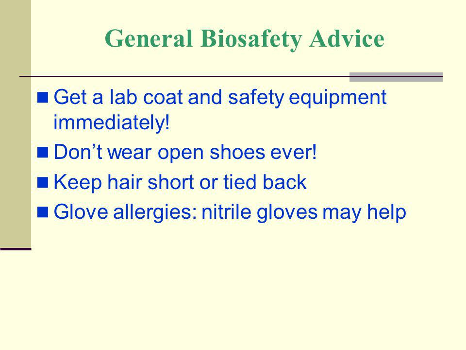General Biosafety Advice Get a lab coat and safety equipment immediately! Dont wear open shoes ever! Keep hair short or tied back Glove allergies: nit