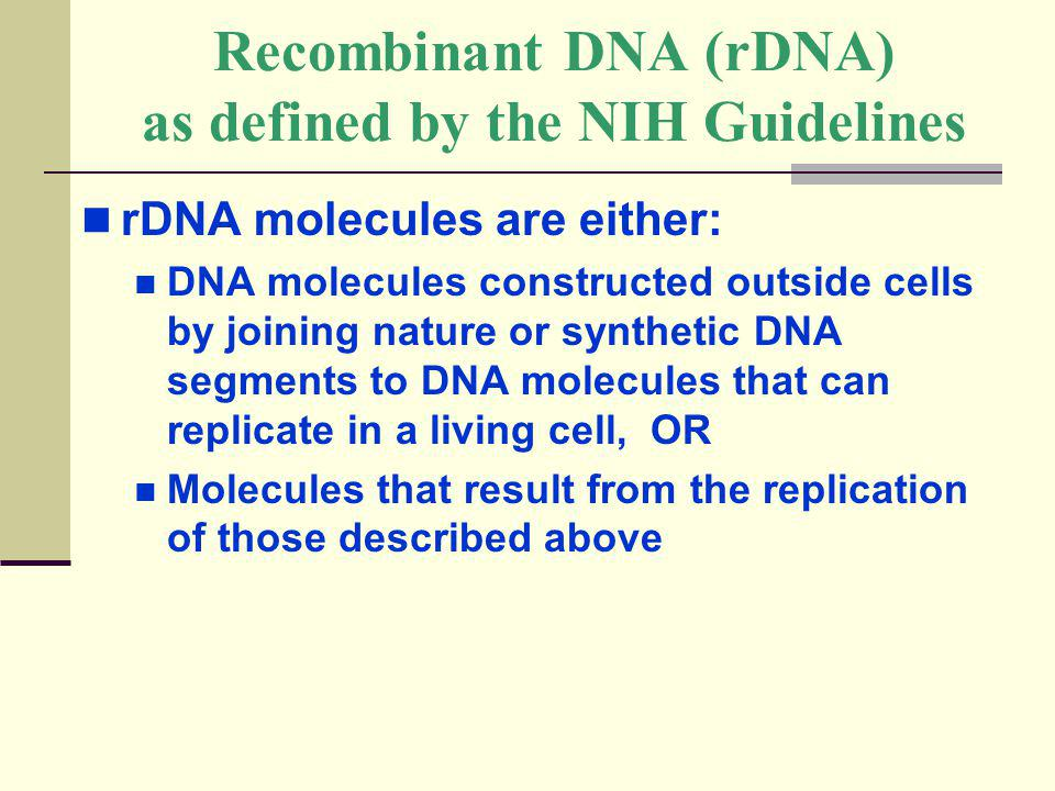 Recombinant DNA (rDNA) as defined by the NIH Guidelines rDNA molecules are either: DNA molecules constructed outside cells by joining nature or synthe