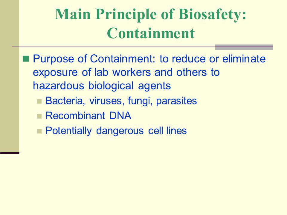 Main Principle of Biosafety: Containment Purpose of Containment: to reduce or eliminate exposure of lab workers and others to hazardous biological age
