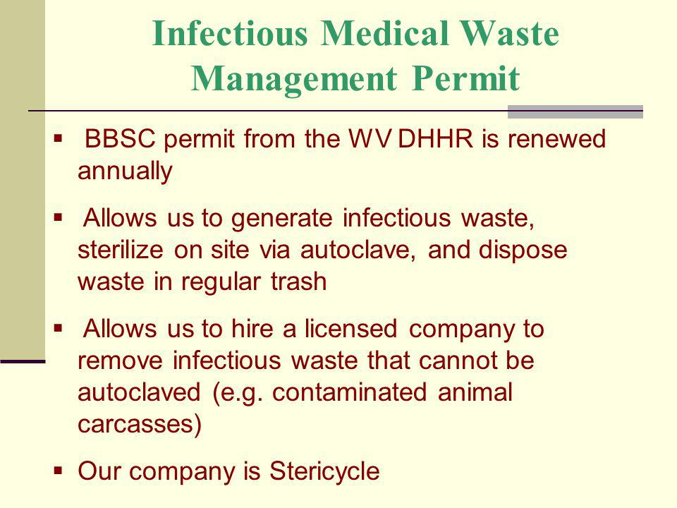 Infectious Medical Waste Management Permit BBSC permit from the WV DHHR is renewed annually Allows us to generate infectious waste, sterilize on site