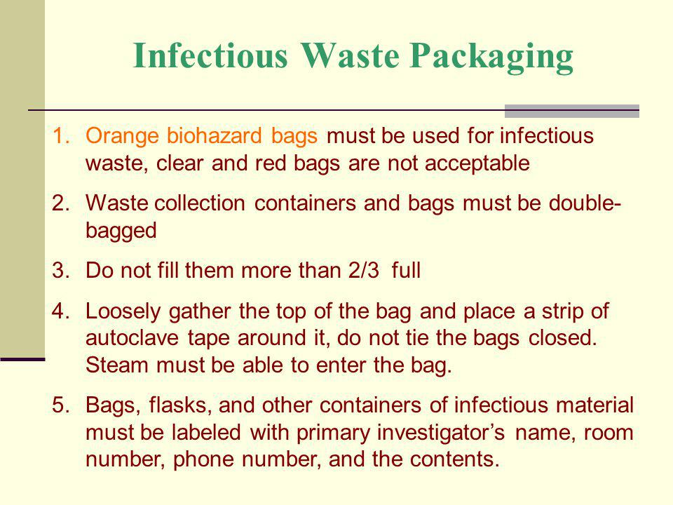 Infectious Waste Packaging 1.Orange biohazard bags must be used for infectious waste, clear and red bags are not acceptable 2.Waste collection contain
