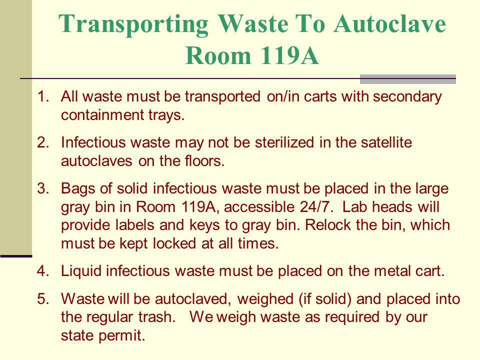 Transporting Waste To Autoclave Room 119A 1.All waste must be transported on/in carts with secondary containment trays. 2.Infectious waste may not be