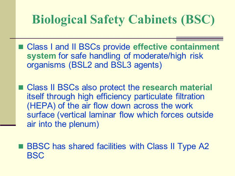 Biological Safety Cabinets (BSC) Class I and II BSCs provide effective containment system for safe handling of moderate/high risk organisms (BSL2 and