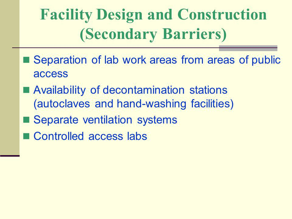 Facility Design and Construction (Secondary Barriers) Separation of lab work areas from areas of public access Availability of decontamination station