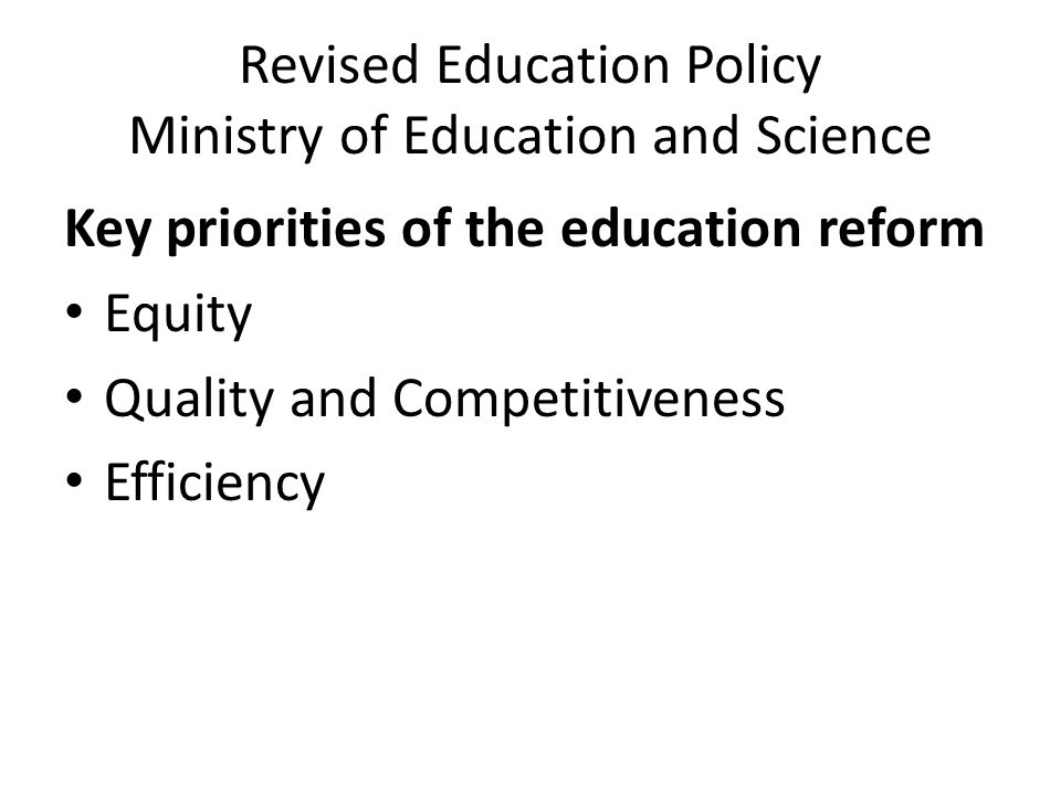 Revised Education Policy Ministry of Education and Science Key priorities of the education reform Equity Quality and Competitiveness Efficiency