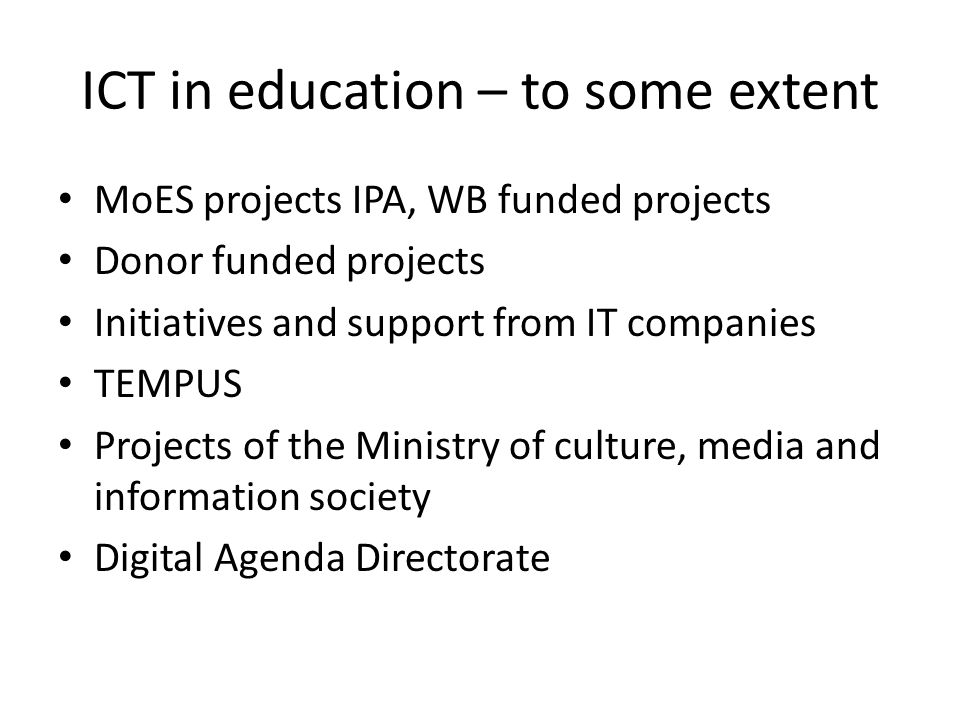 ICT in education – to some extent MoES projects IPA, WB funded projects Donor funded projects Initiatives and support from IT companies TEMPUS Projects of the Ministry of culture, media and information society Digital Agenda Directorate