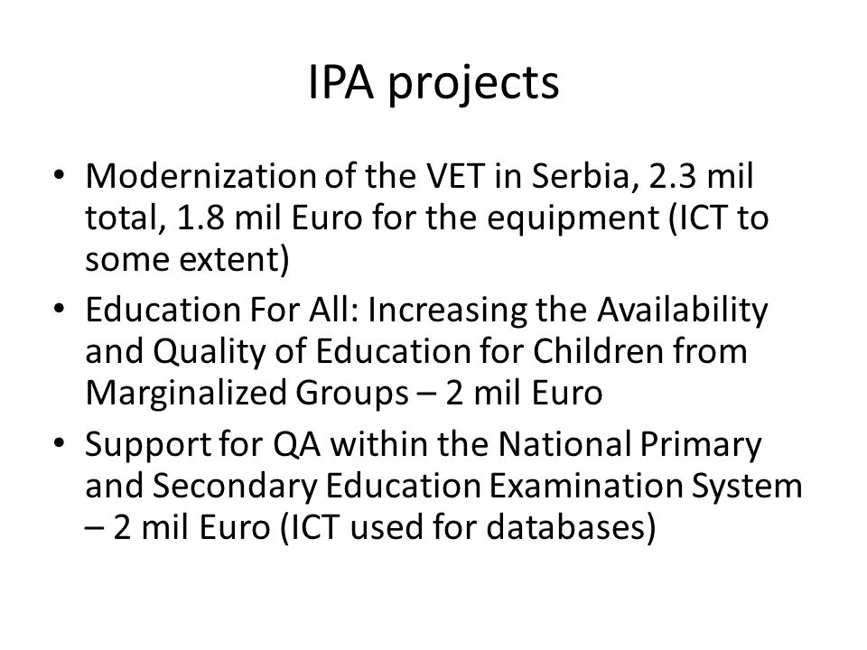 IPA projects Modernization of the VET in Serbia, 2.3 mil total, 1.8 mil Euro for the equipment (ICT to some extent) Education For All: Increasing the Availability and Quality of Education for Children from Marginalized Groups – 2 mil Euro Support for QA within the National Primary and Secondary Education Examination System – 2 mil Euro (ICT used for databases)