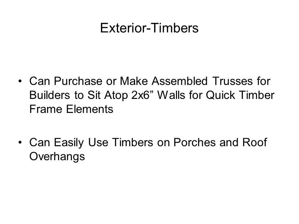 Exterior-Timbers Can Purchase or Make Assembled Trusses for Builders to Sit Atop 2x6 Walls for Quick Timber Frame Elements Can Easily Use Timbers on Porches and Roof Overhangs