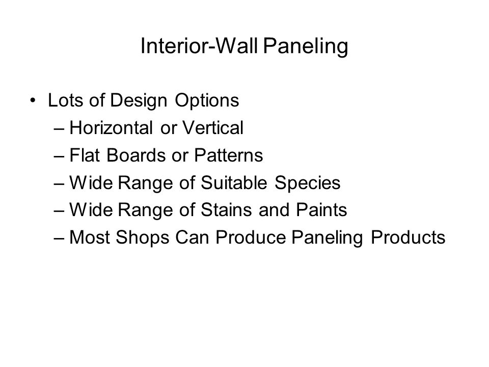 Interior-Wall Paneling Lots of Design Options –Horizontal or Vertical –Flat Boards or Patterns –Wide Range of Suitable Species –Wide Range of Stains and Paints –Most Shops Can Produce Paneling Products
