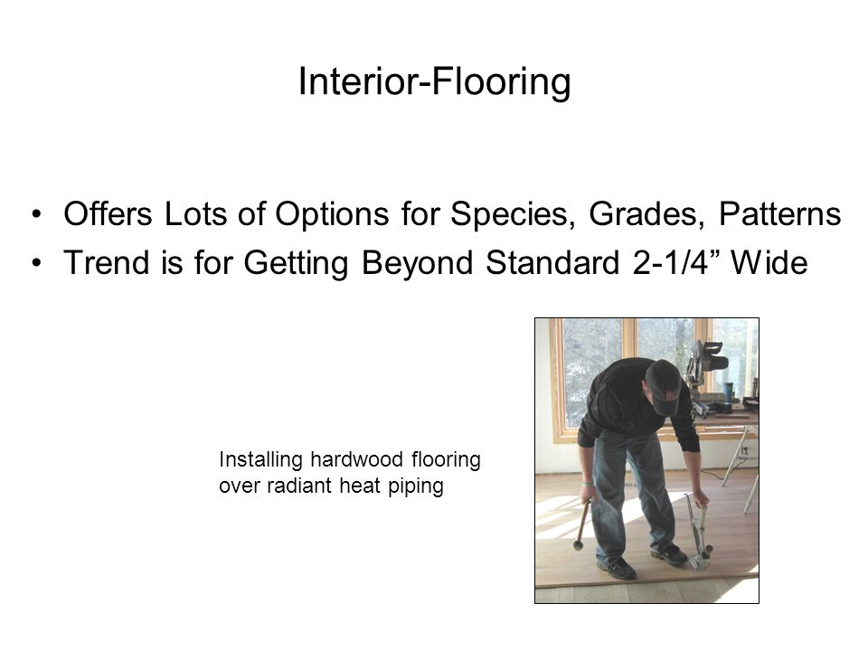 Interior-Flooring Offers Lots of Options for Species, Grades, Patterns Trend is for Getting Beyond Standard 2-1/4 Wide Installing hardwood flooring over radiant heat piping
