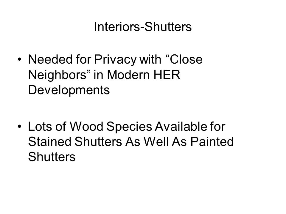 Interiors-Shutters Needed for Privacy with Close Neighbors in Modern HER Developments Lots of Wood Species Available for Stained Shutters As Well As Painted Shutters