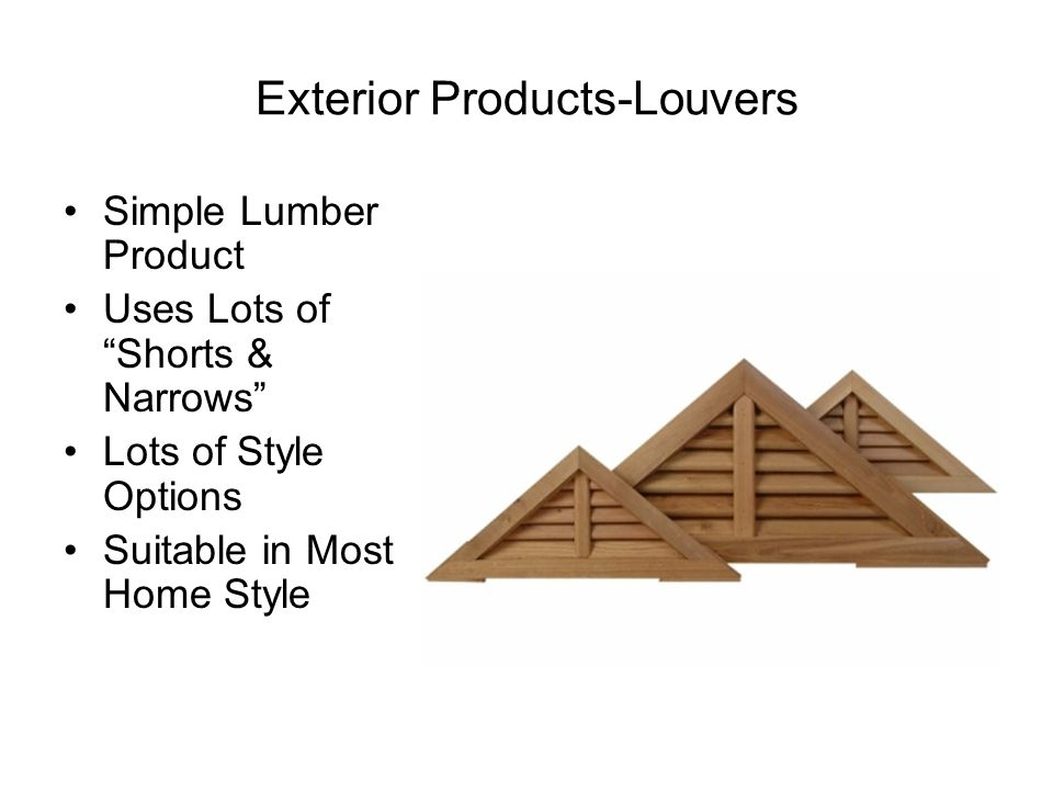 Exterior Products-Louvers Simple Lumber Product Uses Lots of Shorts & Narrows Lots of Style Options Suitable in Most Home Style