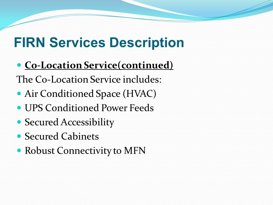 FIRN Services Description Co-Location Service(continued) The Co-Location Service includes: Air Conditioned Space (HVAC) UPS Conditioned Power Feeds Se