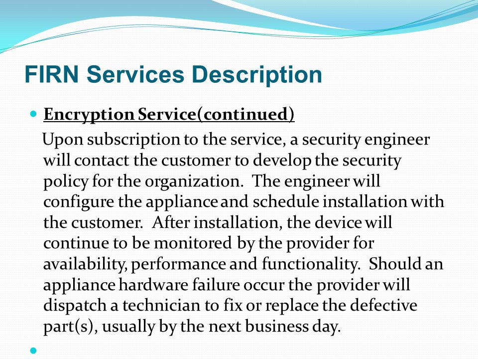FIRN Services Description Encryption Service(continued) Upon subscription to the service, a security engineer will contact the customer to develop the