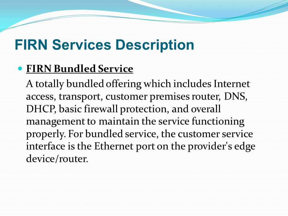FIRN Services Description FIRN Bundled Service A totally bundled offering which includes Internet access, transport, customer premises router, DNS, DH