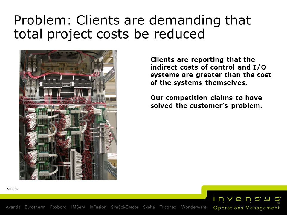 Slide 17 Problem: Clients are demanding that total project costs be reduced Clients are reporting that the indirect costs of control and I/O systems a