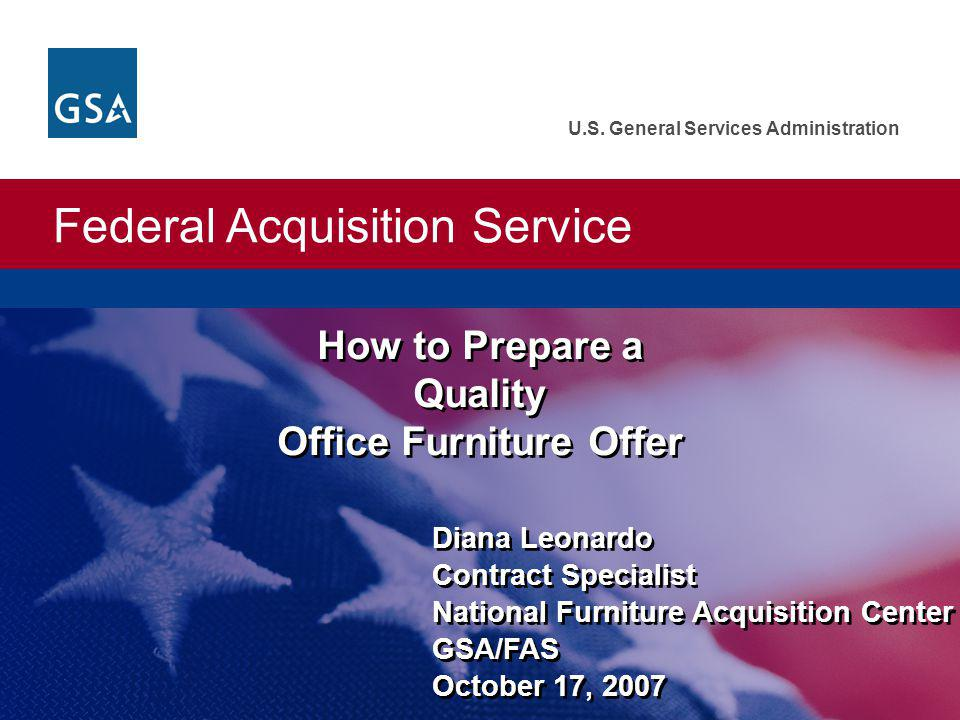 Federal Acquisition Service 2 National Furniture Acquisition Center More than $2.78 billion in annual sales to Federal customers worldwide in FY 2006 Maintains over 2,300 contracts All types of furniture, furnishings, office equipment, and related services Federal customers can receive discounts up to 75% off commercial retail pricing