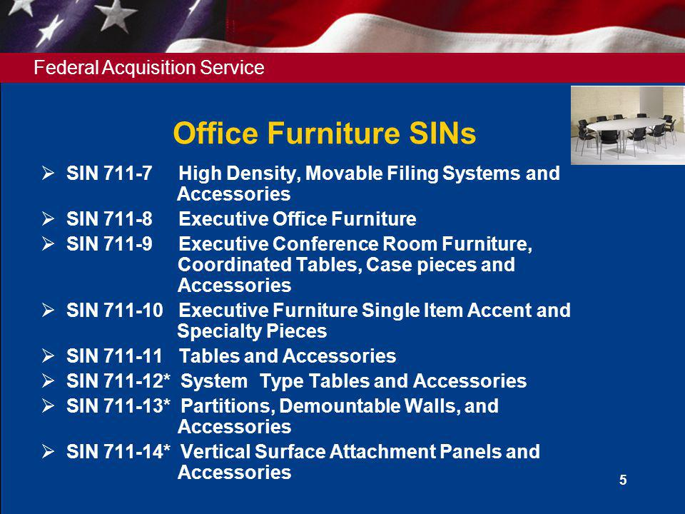 Federal Acquisition Service 6 Office Furniture SINs SIN 711-15 Acoustical Wall Treatments SIN 711-16 Upholstered Seating SIN 711-17 Multiple Seating SIN 711-18 Multipurpose Seating SIN 711-19 Stacking Chairs, Folding Chairs, and Dollies or Trucks Designed to Support Stacking and Folding Chairs SIN 711-20* Display and Communication Boards, Wall Stations Lecterns and Accessories