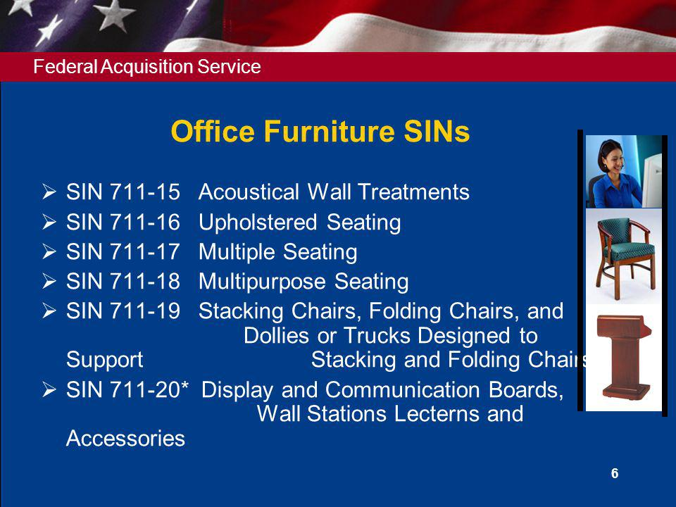 Federal Acquisition Service 7 Office Furniture SINs SIN 711-92* Remanufactured Furniture SIN 711-93 Reconfiguration and Relocation Services for Systems Furniture SIN 711-94 Design/Layout Services SIN 711-95 Installation Services SIN 711-96 Leased Furniture SIN 711-97 Rental Furniture SIN 711-98 International Furniture