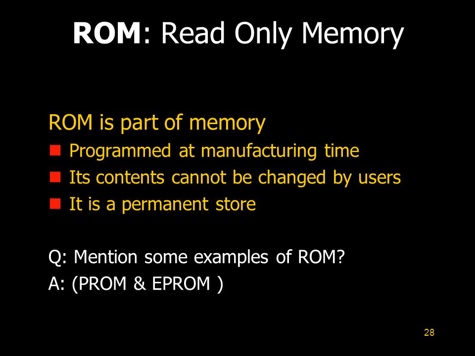 28 ROM: Read Only Memory ROM is part of memory n Programmed at manufacturing time n Its contents cannot be changed by users n It is a permanent store