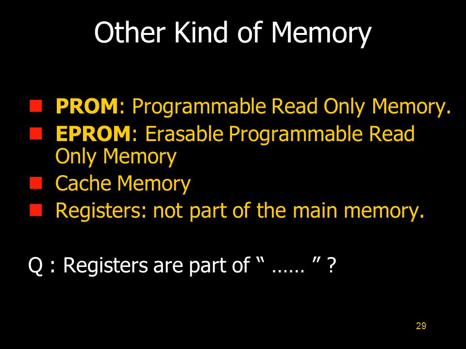 29 Other Kind of Memory nPROM: Programmable Read Only Memory. nEPROM: Erasable Programmable Read Only Memory nCache Memory nRegisters: not part of the