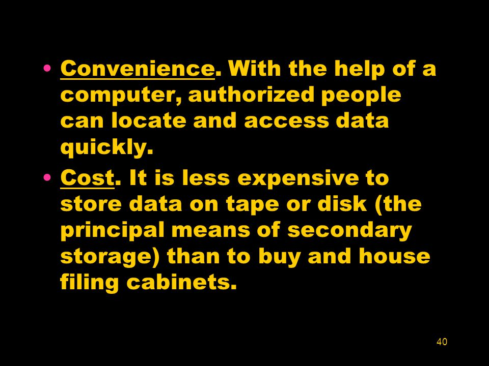 40 Convenience. With the help of a computer, authorized people can locate and access data quickly. Cost. It is less expensive to store data on tape or