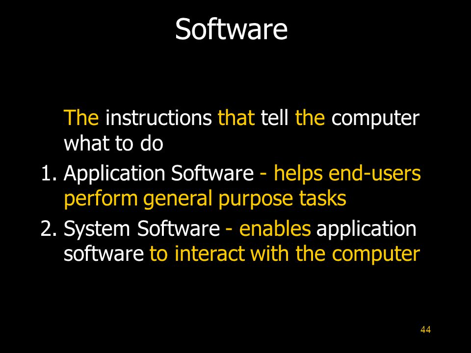 44 Software The instructions that tell the computer what to do 1.Application Software - helps end-users perform general purpose tasks 2.System Softwar