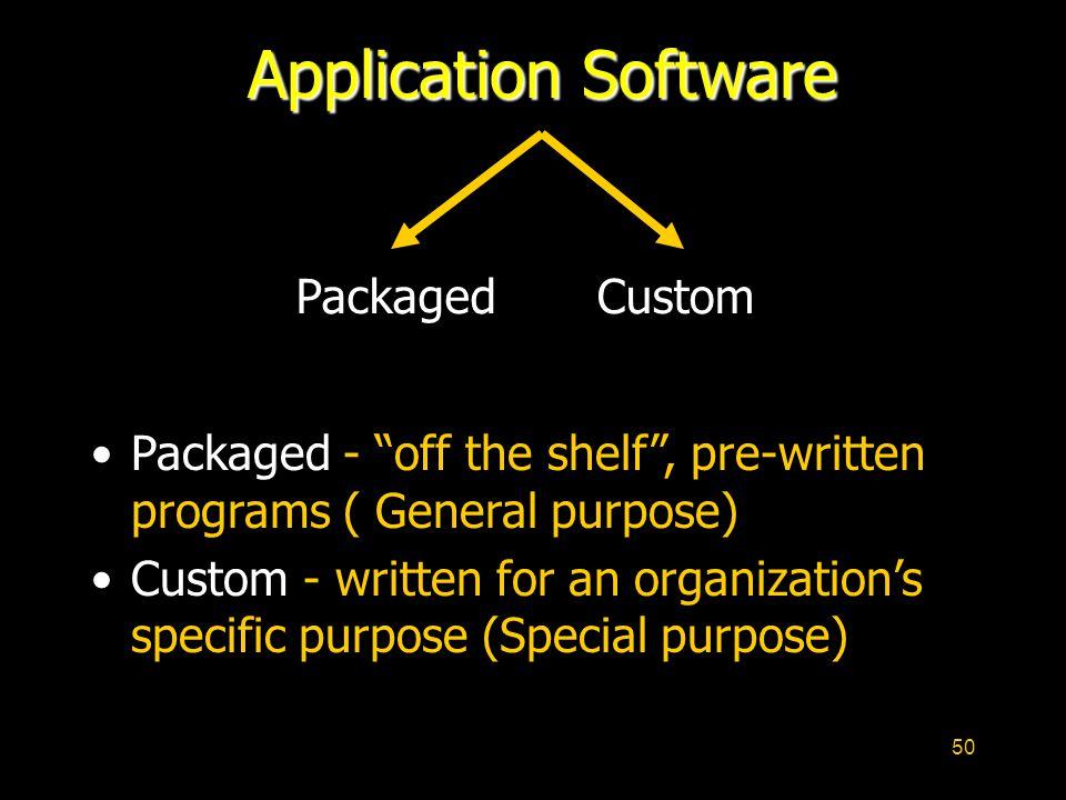 50 Application Software Packaged - off the shelf, pre-written programs ( General purpose) Custom - written for an organizations specific purpose (Spec