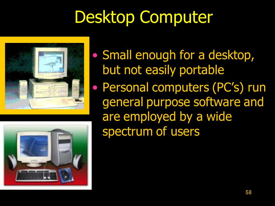 58 Small enough for a desktop, but not easily portable Personal computers (PCs) run general purpose software and are employed by a wide spectrum of us