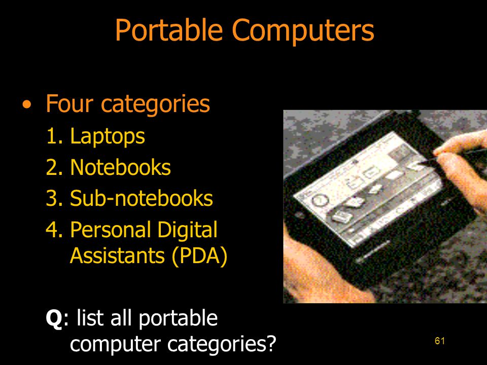 61 Portable Computers Four categories 1.Laptops 2.Notebooks 3.Sub-notebooks 4.Personal Digital Assistants (PDA) Q: list all portable computer categori