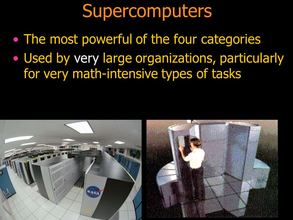 68 The most powerful of the four categories Used by very large organizations, particularly for very math-intensive types of tasks Supercomputers