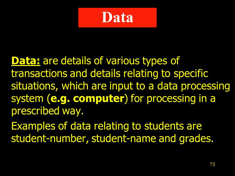 73 Data: are details of various types of transactions and details relating to specific situations, which are input to a data processing system (e.g. c