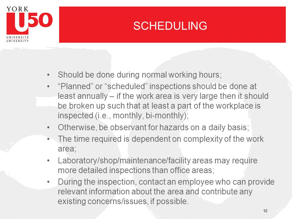 SCHEDULING Should be done during normal working hours; Planned or scheduled inspections should be done at least annually – if the work area is very la