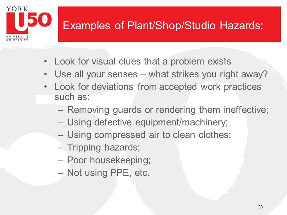 Examples of Plant/Shop/Studio Hazards: Look for visual clues that a problem exists Use all your senses – what strikes you right away? Look for deviati