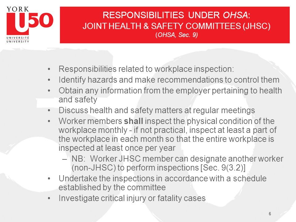 RESPONSIBILITIES UNDER OHSA: JOINT HEALTH & SAFETY COMMITTEES (JHSC) (OHSA, Sec. 9) Responsibilities related to workplace inspection: Identify hazards
