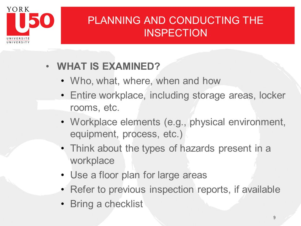 PLANNING AND CONDUCTING THE INSPECTION WHAT IS EXAMINED? Who, what, where, when and how Entire workplace, including storage areas, locker rooms, etc.