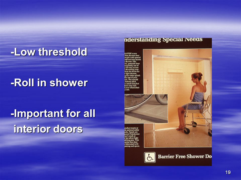19 -Low threshold -Roll in shower -Important for all interior doors interior doors