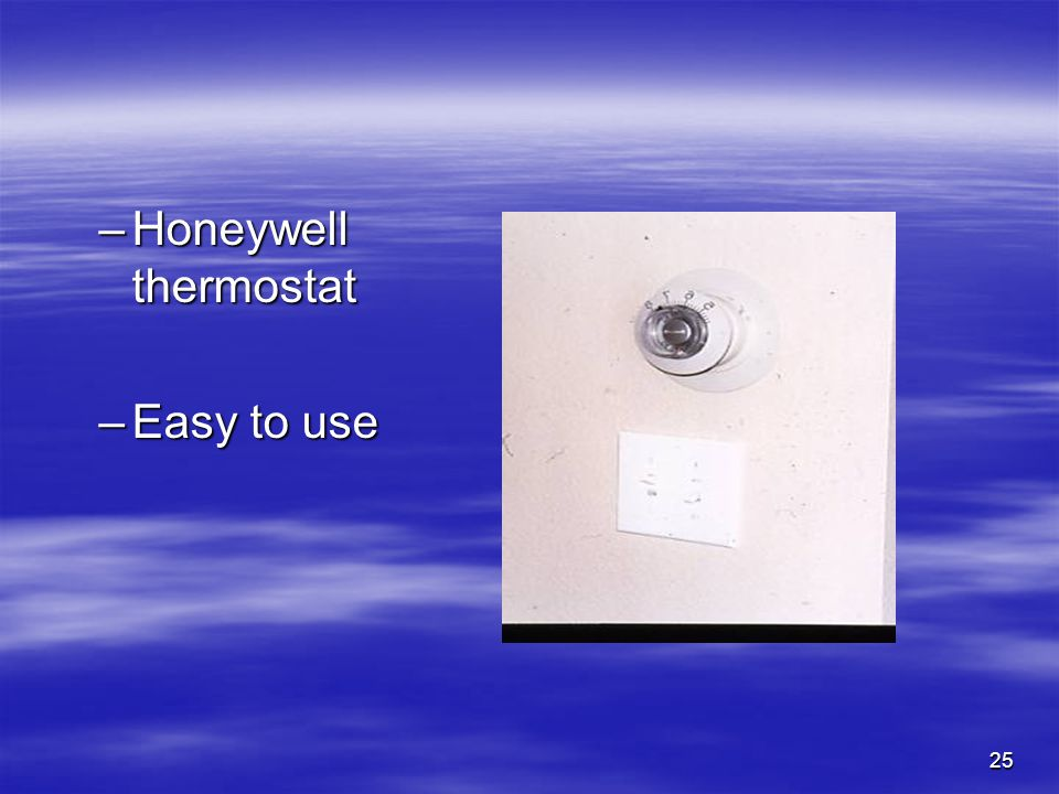 25 –Honeywell thermostat –Easy to use