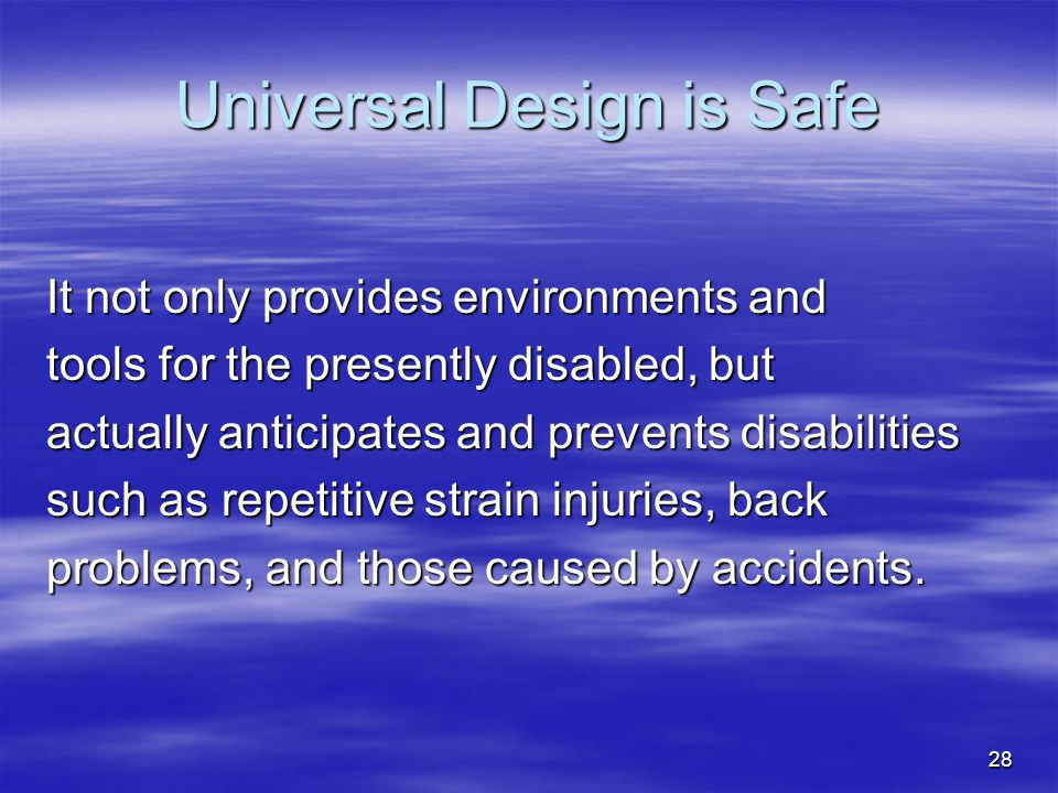 28 Universal Design is Safe It not only provides environments and tools for the presently disabled, but actually anticipates and prevents disabilities