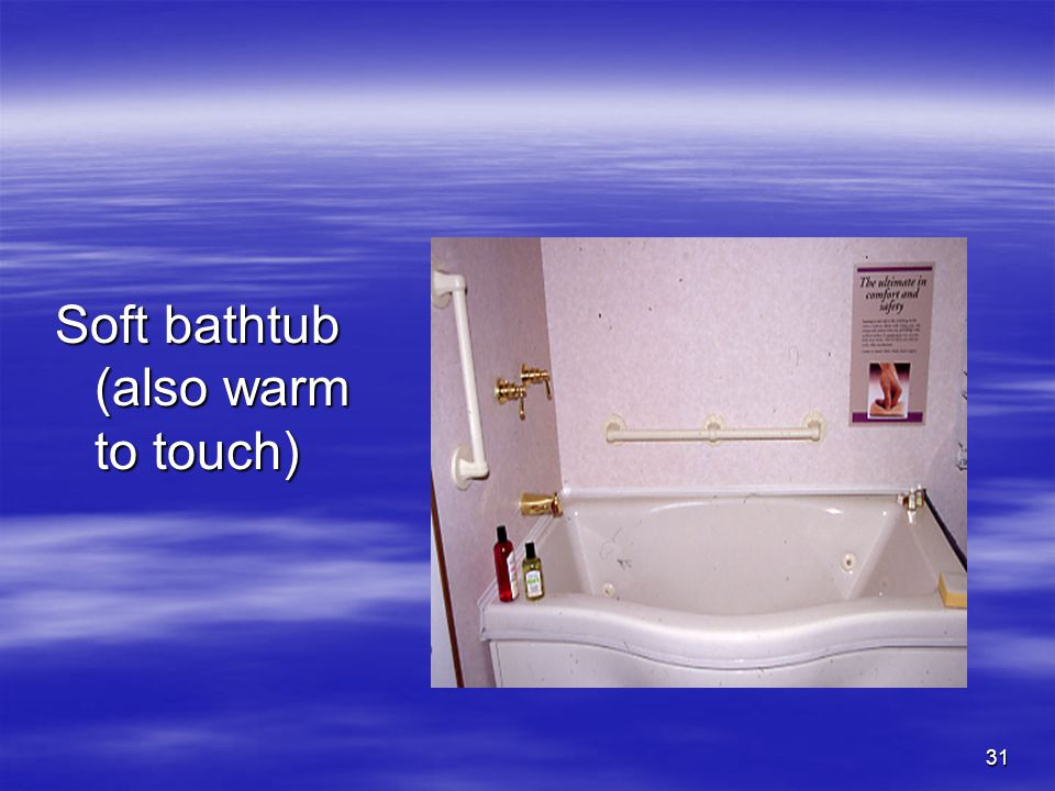 31 Soft bathtub (also warm to touch)