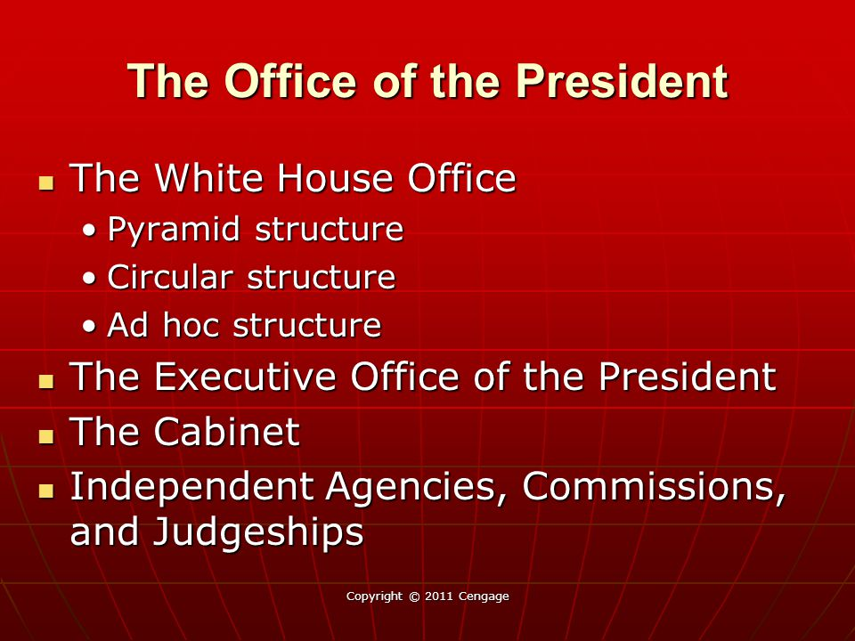 The Office of the President The White House Office The White House Office Pyramid structurePyramid structure Circular structureCircular structure Ad hoc structureAd hoc structure The Executive Office of the President The Executive Office of the President The Cabinet The Cabinet Independent Agencies, Commissions, and Judgeships Independent Agencies, Commissions, and Judgeships Copyright © 2011 Cengage