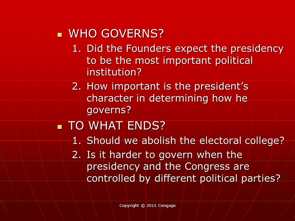 Copyright © 2011 Cengage WHO GOVERNS? WHO GOVERNS? 1.Did the Founders expect the presidency to be the most important political institution? 2.How impo