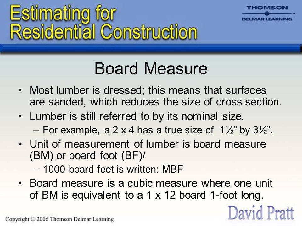 Board Measure Most lumber is dressed; this means that surfaces are sanded, which reduces the size of cross section.