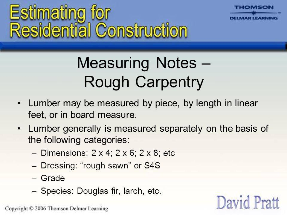 Measuring Notes – Rough Carpentry Lumber may be measured by piece, by length in linear feet, or in board measure.