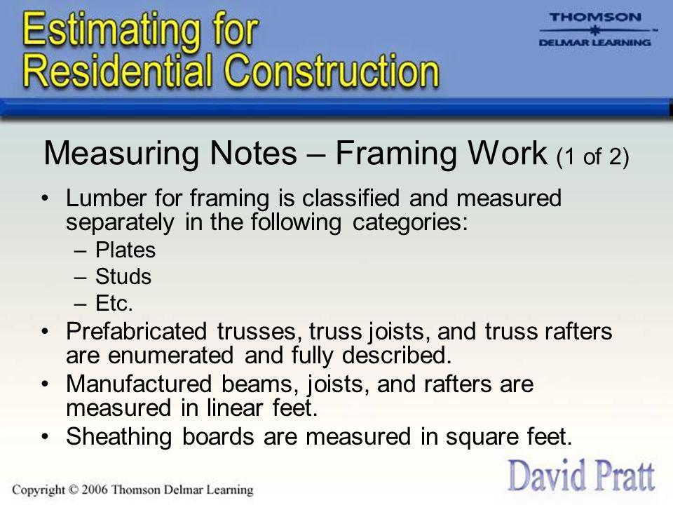 Measuring Notes – Framing Work (1 of 2) Lumber for framing is classified and measured separately in the following categories: –Plates –Studs –Etc.