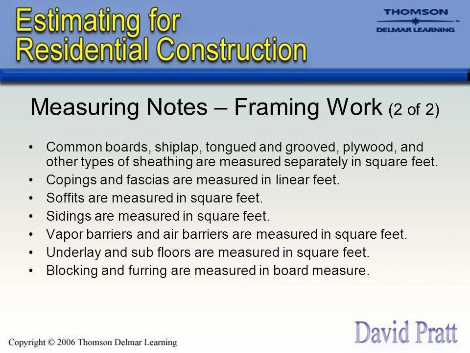 Measuring Notes – Framing Work (2 of 2) Common boards, shiplap, tongued and grooved, plywood, and other types of sheathing are measured separately in square feet.