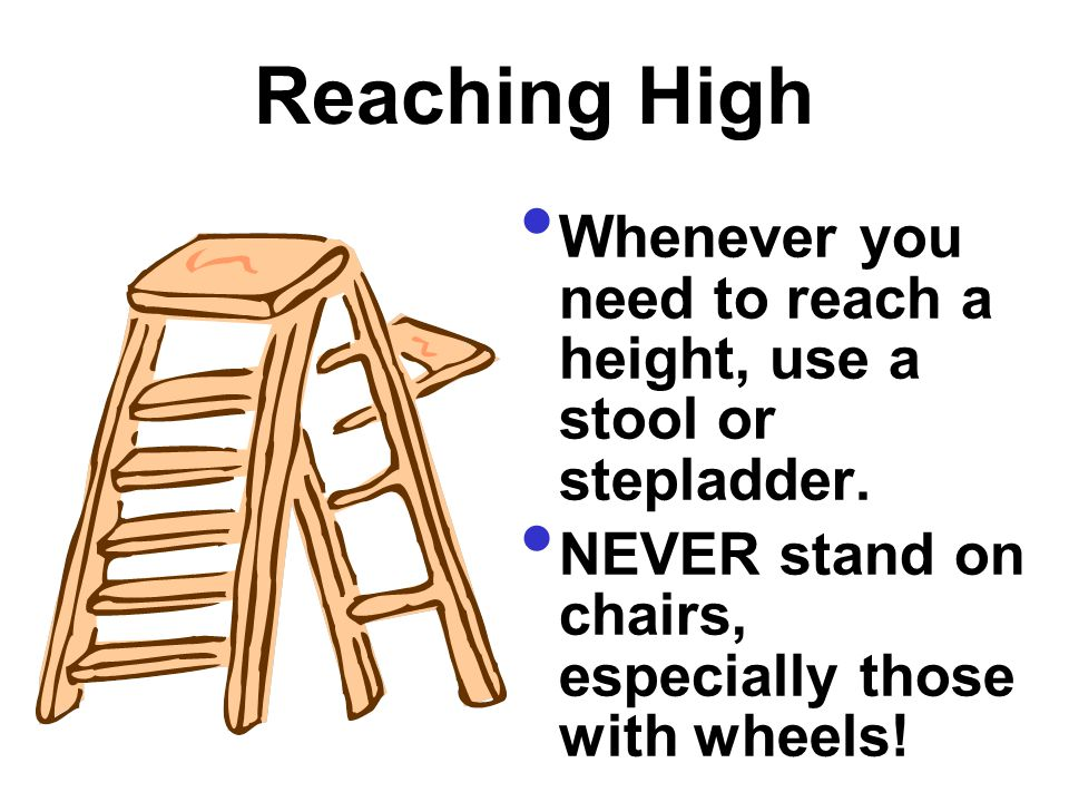 Reaching High Whenever you need to reach a height, use a stool or stepladder. NEVER stand on chairs, especially those with wheels!
