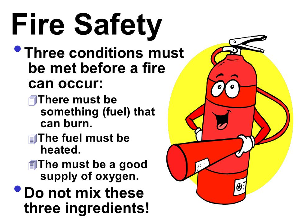 Fire Safety Three conditions must be met before a fire can occur: 4 There must be something (fuel) that can burn. 4 The fuel must be heated. 4 The mus