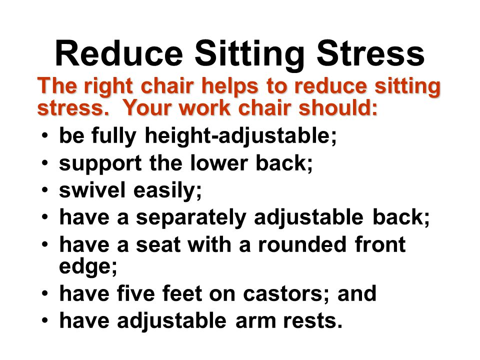 Reduce Sitting Stress be fully height-adjustable; support the lower back; swivel easily; have a separately adjustable back; have a seat with a rounded